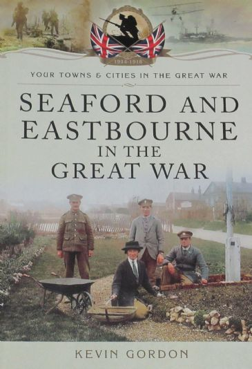 Seaford and Eastbourne in the Great War, by Kevin Gordon